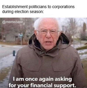 Photo caption - Establishment politicians to corporations during election season: @memebase Iam once again asking for your financial support.
