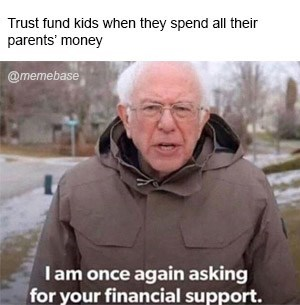 Photo caption - Trust fund kids when they spend all their parents' money @memebase Iam once again asking for your financial support.