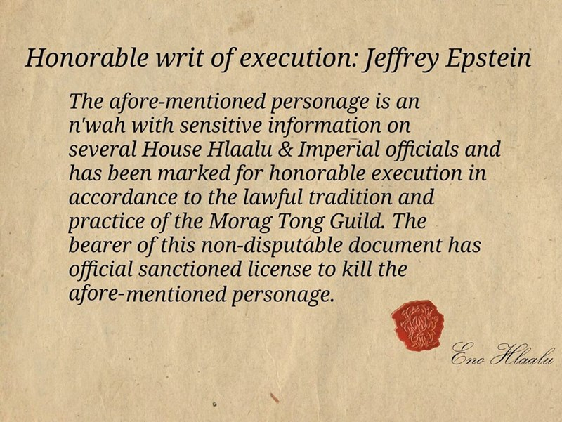 Text - Honorable writ of execution: Jeffrey Epstein The afore-mentioned personage is an n'wah with sensitive information on several House Hlaalu & Imperial officials and has been marked for honorable execution in accordance to the lawful tradition and practice of the Morag Tong Guild. The bearer of this non-disputáble document has official sanctioned license to kill the afore-mentioned personage. Ene Hlaalu