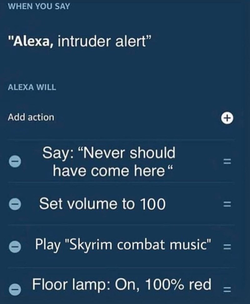 "Text - WHEN YOU SAY ""Alexa, intruder alert"" ALEXA WILL Add action Say: ""Never should have come here"" Set volume to 100 Play ""Skyrim combat music"" = Floor lamp: On, 100% red"