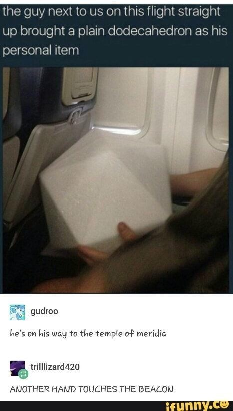Car - the guy next to us on this flight straight up brought a plain dodecahedron as his personal item gudroo he's on his way to the temple of meridia trillizard420 ANOTHER HAND TOUCHES THE BEACON ifunny.co