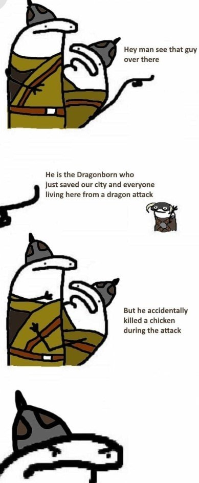 Cartoon - Hey man see that guy over there He is the Dragonborn who just saved our city and everyone living here from a dragon attack But he accidentally killed a chicken during the attack