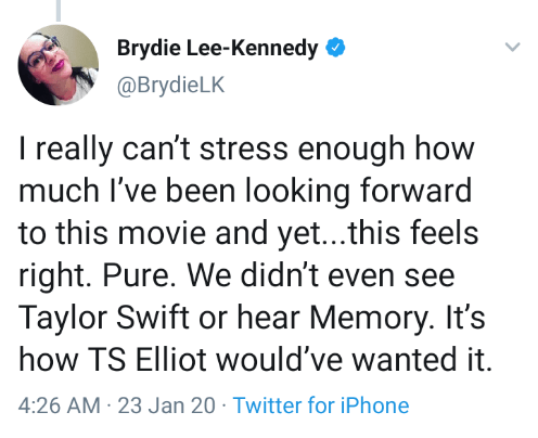 Text - Brydie Lee-Kennedy O @BrydieLK I really can't stress enough how much I've been looking forward to this movie and yet...this feels right. Pure. We didn't even see Taylor Swift or hear Memory. It's how TS Elliot would've wanted it. 4:26 AM · 23 Jan 20 · Twitter for iPhone