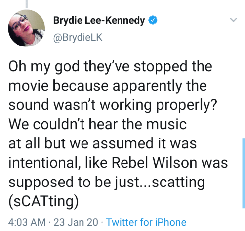 Text - Brydie Lee-Kennedy @BrydieLK Oh my god they've stopped the movie because apparently the sound wasn't working properly? We couldn't hear the music at all but we assumed it was intentional, like Rebel Wilson was supposed to be just..scatting (sCATting) 4:03 AM · 23 Jan 20 · Twitter for iPhone