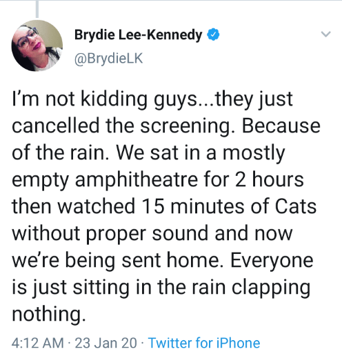Text - Brydie Lee-Kennedy O @BrydieLK I'm not kidding guys..they just cancelled the screening. Because of the rain. We sat in a mostly empty amphitheatre for 2 hours then watched 15 minutes of Cats without proper sound and now we're being sent home. Everyone is just sitting in the rain clapping nothing. 4:12 AM · 23 Jan 20 · Twitter for iPhone