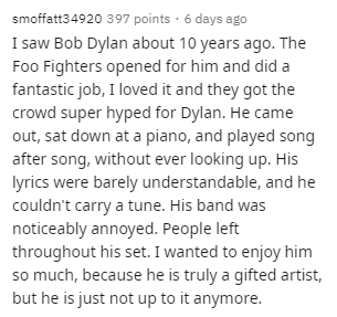 Text - smoffatt34920 397 points · 6 days ago I saw Bob Dylan about 10 years ago. The Foo Fighters opened for him and did a fantastic job, I loved it and they got the crowd super hyped for Dylan. He came out, sat down at a piano, and played song after song, without ever looking up. His lyrics were barely understandable, and he couldn't carry a tune. His band was noticeably annoyed. People left throughout his set. I wanted to enjoy him so much, because he is truly a gifted artist, but he is just n