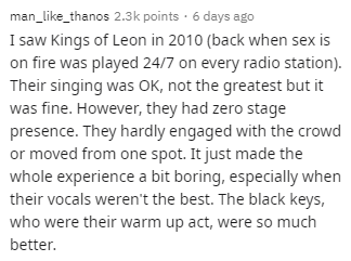 Text - man_like_thanos 2.3k points · 6 days ago I saw Kings of Leon in 2010 (back when sex is on fire was played 24/7 on every radio station). Their singing was OK, not the greatest but it was fine. However, they had zero stage presence. They hardly engaged with the crowd or moved from one spot. It just made the whole experience a bit boring, especially when their vocals weren't the best. The black keys, who were their warm up act, were so much better.