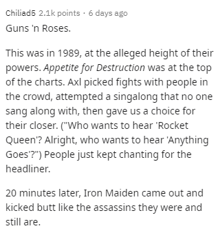 "Text - Chiliad5 2.1k points · 6 days ago Guns 'n Roses. This was in 1989, at the alleged height of their powers. Appetite for Destruction was at the top of the charts. Axl picked fights with people in the crowd, attempted a singalong that no one sang along with, then gave us a choice for their closer. (""Who wants to hear 'Rocket Queen? Alright, who wants to hear 'Anything Goes'?"") People just kept chanting for the headliner. 20 minutes later, Iron Maiden came out and kicked butt like the assassi"