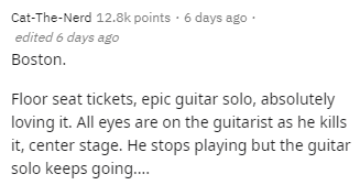 Text - Cat-The-Nerd 12.8k points · 6 days ago · edited 6 days ago Boston. Floor seat tickets, epic guitar solo, absolutely loving it. All eyes are on the guitarist as he kills it, center stage. He stops playing but the guitar solo keeps going.