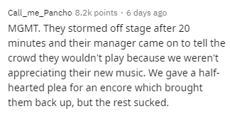 Text - Call_me_Pancho 8.2k points · 6 days ago MGMT. They stormed off stage after 20 minutes and their manager came on to tell the crowd they wouldn't play because we weren't appreciating their new music. We gave a half- hearted plea for an encore which brought them back up, but the rest sucked.