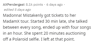 Text - AXPendergast 8.1k points · 6 days ago · edited 5 days ago Madonna! Mistakenly got tickets to her Madamx tour. Started 30 min late, she talked between every song, ended up with four songs in an hour. She spent 20 minutes auctioning off a Polaroid selfie. I left at that point.