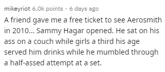 Text - mikeyriot 6.0k points · 6 days ago A friend gave me a free ticket to see Aerosmith in 2010. Sammy Hagar opened. He sat on his ass on a couch while girls a third his age served him drinks while he mumbled through a half-assed attempt at a set.