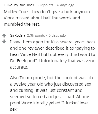 "Text - i_live_by_the_river 5.8k points · 6 days ago Motley Crue. They don't give a fuck anymore. Vince missed about half the words and mumbled the rest. SirRogers 2.3k points · 6 days ago I saw them open for Kiss several years back and one reviewer described it as ""paying to hear Vince Neil huff out every third word to Dr. Feelgood"". Unfortunately that was very accurate. Also I'm no prude, but the content was like a twelve year old who just discovered sex and cursing. It was just constant and se"