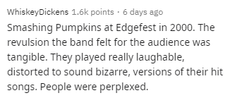 Text - WhiskeyDickens 1.6k points · 6 days ago Smashing Pumpkins at Edgefest in 2000. The revulsion the band felt for the audience was tangible. They played really laughable, distorted to sound bizarre, versions of their hit songs. People were perplexed.