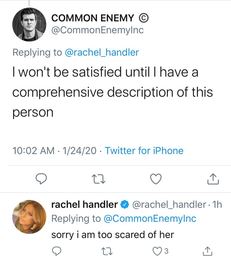 Text - COMMON ENEMY © @CommonEnemylnc Replying to @rachel_handler I won't be satisfied until I have a comprehensive description of this person 10:02 AM - 1/24/20 · Twitter for iPhone rachel handler O @rachel_handler · 1h Replying to @CommonEnemylnc sorry i am too scared of her 3