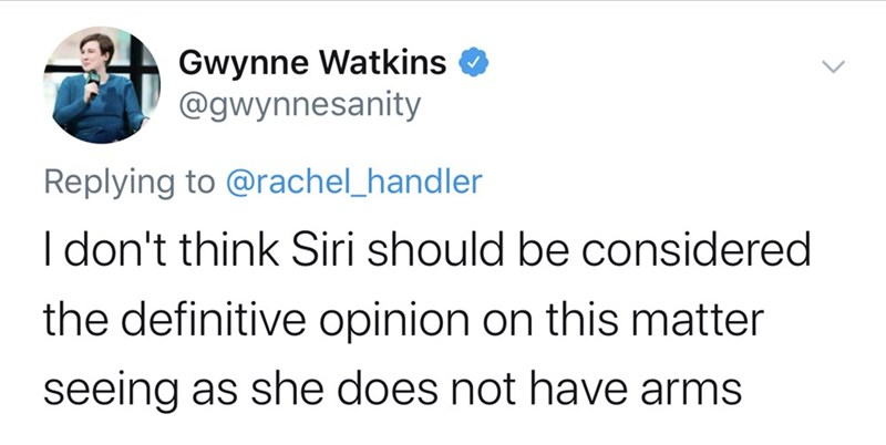 Text - Gwynne Watkins O @gwynnesanity Replying to @rachel_handler I don't think Siri should be considered the definitive opinion on this matter seeing as she does not have arms