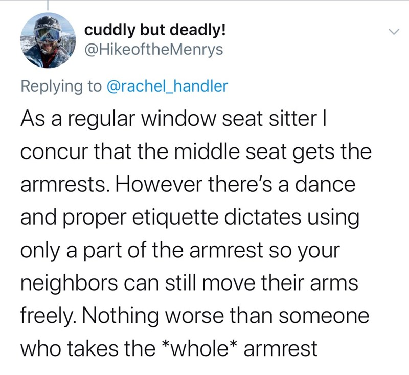 Text - cuddly but deadly! @HikeoftheMenrys Replying to @rachel_handler As a regular window seat sitter I concur that the middle seat gets the armrests. However there's a dance and proper etiquette dictates using only a part of the armrest so your neighbors can still move their arms freely. Nothing worse than someone who takes the *whole* armrest