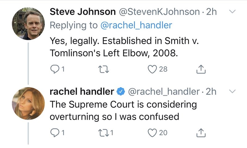 Text - Steve Johnson @StevenKJohnson · 2h Replying to @rachel_handler Yes, legally. Established in Smith v. Tomlinson's Left Elbow, 2008. 01 28 @rachel_handler · 2h The Supreme Court is considering overturning so I was confused rachel handler ♡ 20