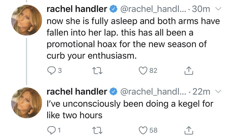 Text - rachel handler O @rachel_handl... 30m v now she is fully asleep and both arms have fallen into her lap. this has all been a promotional hoax for the new season of curb your enthusiasm. 82 rachel handler O @rachel_handl... · 22m v I've unconsciously been doing a kegel for like two hours 58