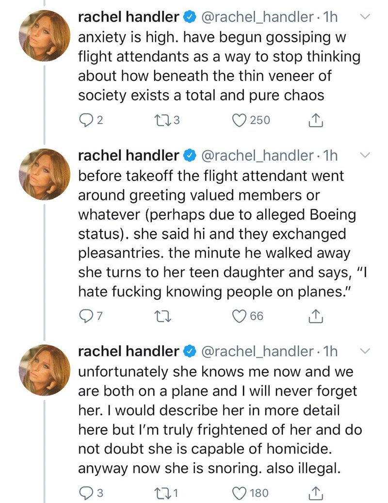 "Text - @rachel_handler 1h anxiety is high. have begun gossiping w flight attendants as a way to stop thinking rachel handler O about how beneath the thin veneer of society exists a total and pure chaos 02 273 250 rachel handler O @rachel_handler 1h before takeoff the flight attendant went around greeting valued members or whatever (perhaps due to alleged Boeing status). she said hi and they exchanged pleasantries. the minute he walked away she turns to her teen daughter and says, ""I hate fucking"