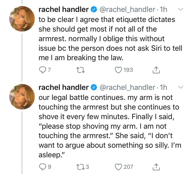 "Text - rachel handler O @rachel_handler 1h to be clear I agree that etiquette dictates she should get most if not all of the armrest. normally I oblige this without issue bc the person does not ask Siri to tell me I am breaking the law. 193 @rachel_handler · 1h rachel handler our legal battle continues. my arm is not touching the armrest but she continues to shove it every few minutes. Finally I said, ""please stop shoving my arm. I am not touching the armrest."" She said, ""I don't want to argue a"