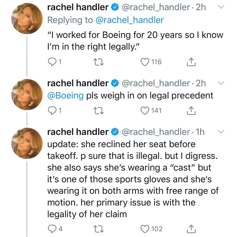 "Text - rachel handler O @rachel_handler 2h Replying to @rachel_handler ""I worked for Boeing for 20 years so I know I'm in the right legally."" 116 @rachel_handler · 2h @Boeing pls weigh in on legal precedent rachel handler 141 rachel handler O @rachel_handler · 1h update: she reclined her seat before takeoff. p sure that is illegal. but I digress. she also says she's wearing a ""cast"" but it's one of those sports gloves and she's wearing it on both arms with free range of motion. her primary issue"