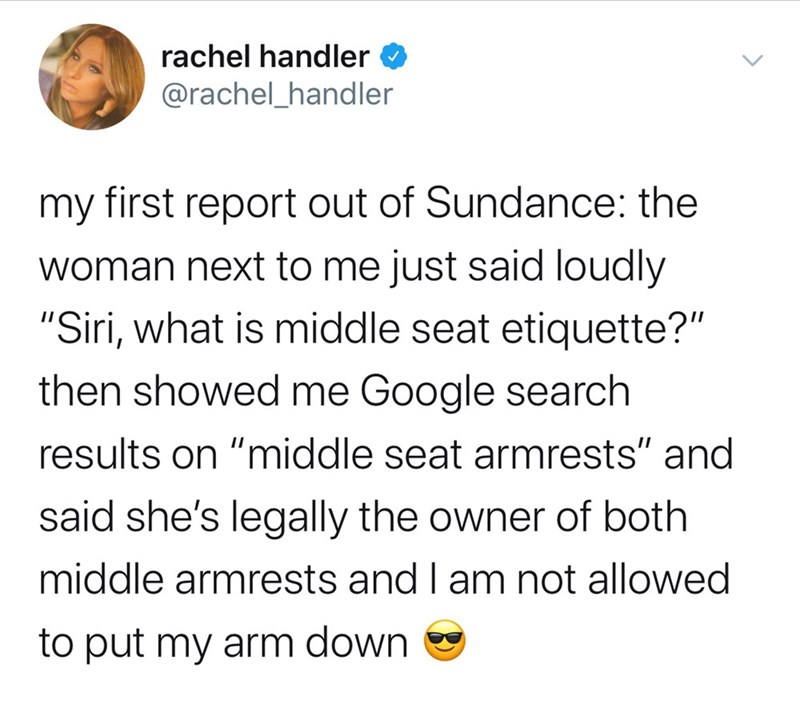 "Text - rachel handler @rachel_handler my first report out of Sundance: the woman next to me just said loudly ""Siri, what is middle seat etiquette?"" then showed me Google search results on ""middle seat armrests"" and said she's legally the owner of both middle armrests and I am not allowed to put my arm down"