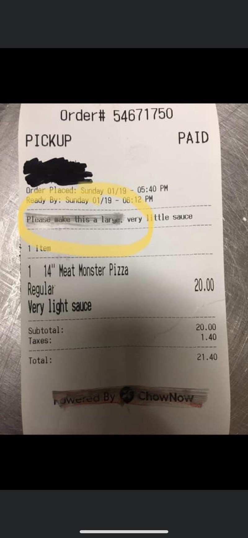 Text - Order# 54671750 PAID PICKUP Order Placed: Sunday 01/19 05:40 PM Ready By: Sunday 01/19 06:12 PM Please make this a larye, very little sauce 1 item 1 14 Meat Monster Pizza Regular Very light sauce 20.00 20.00 1.40 Subtotal: Taxes: 21.40 Total: ChowNow howered By