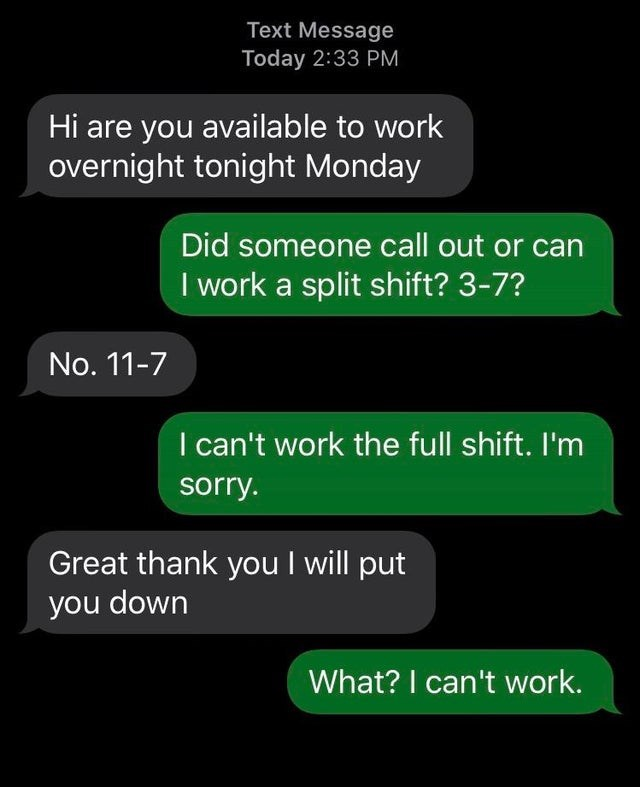 Text - Text Message Today 2:33 PM Hi are you available to work overnight tonight Monday Did someone call out or can I work a split shift? 3-7? No. 11-7 I can't work the full shift. I'm sorry. Great thank you I will put you down What? I can't work.