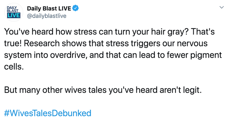 Text - Daily Blast LIVE @dailyblastlive DAILY BLAST LIVE You've heard how stress can turn your hair gray? That's true! Research shows that stress triggers our nervous system into overdrive, and that can lead to fewer pigment cells. But many other wives tales you've heard aren't legit. #WivesTalesDebunked