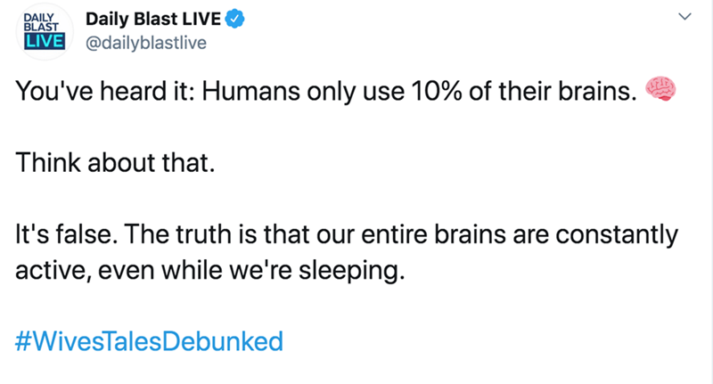 Text - Daily Blast LIVE DAILY BLAST LIVE @dailyblastlive You've heard it: Humans only use 10% of their brains. Think about that. It's false. The truth is that our entire brains are constantly active, even while we're sleeping. #WivesTalesDebunked