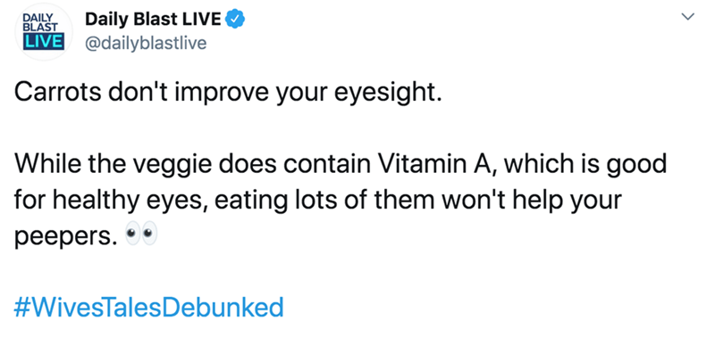 Text - Daily Blast LIVE DAILY BLAST LIVE @dailyblastlive Carrots don't improve your eyesight. While the veggie does contain Vitamin A, which is good for healthy eyes, eating lots of them won't help your peepers. #WivesTalesDebunked