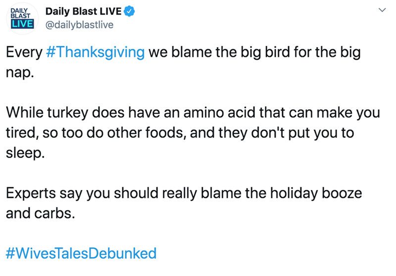 Text - Daily Blast LIVE DAILY BLAST LIVE @dailyblastlive Every #Thanksgiving we blame the big bird for the big nap. While turkey does have an amino acid that can make you tired, so too do other foods, and they don't put you to sleep. Experts say you should really blame the holiday booze and carbs. #WivesTalesDebunked