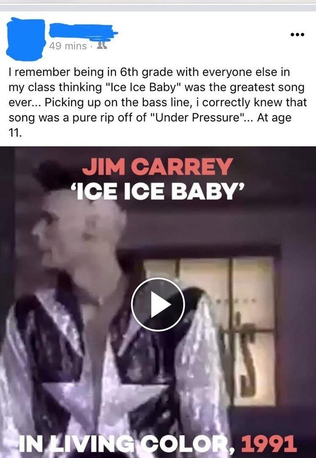 """Text - 49 mins · I remember being in 6th grade with everyone else in my class thinking """"Ice Ice Baby"""" was the greatest song ever... Picking up on the bass line, i correctly knew that song was a pure rip off of """"Under Pressure""""... At age 11. JIM CARREY IÇE ICE BABY IN LIVING COLOR, 1991"""
