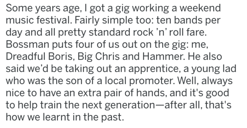 Text - Some years age, I got a gig working a weekend music festival. Fairly simple too: ten bands per day and all pretty standard rock 'n' roll fare. Bossman puts four of us out on the gig: me, Dreadful Boris, Big Chris and Hammer. He also said we'd be taking out an apprentice, a young lad who was the son of a local promoter. Well, always nice to have an extra pair of hands, and it's good to help train the next generation-after all, that's how we learnt in the past.