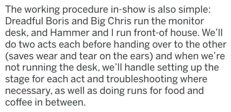 Text - The working procedure in-show is also simple: Dreadful Boris and Big Chris run the monitor desk, and Hammer and I run front-of house. We'll do two acts each before handing over to the other (saves wear and tear on the ears) and when we're not running the desk, we'll handle setting up the stage for each act and troubleshooting where necessary, as well as doing runs for food and coffee in between.