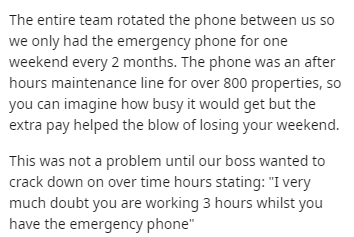 "Text - The entire team rotated the phone between us so we only had the emergency phone for one weekend every 2 months. The phone was an after hours maintenance line for over 800 properties, so you can imagine how busy it would get but the extra pay helped the blow of losing your weekend. This was not a problem until our boss wanted to crack down on over time hours stating: ""I very much doubt you are working 3 hours whilst you have the emergency phone"""