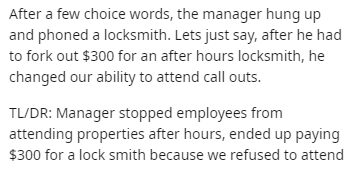 Text - After a few choice words, the manager hung up and phoned a locksmith. Lets just say, after he had to fork out $300 for an after hours locksmith, he changed our ability to attend call outs. TL/DR: Manager stopped employees from attending properties after hours, ended up paying $300 for a lock smith because we refused to attend