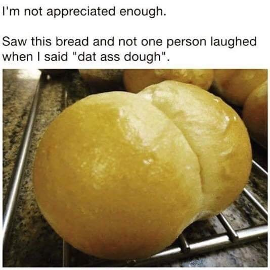"Food - I'm not appreciated enough. Saw this bread and not one person laughed when I said ""dat ass dough""."