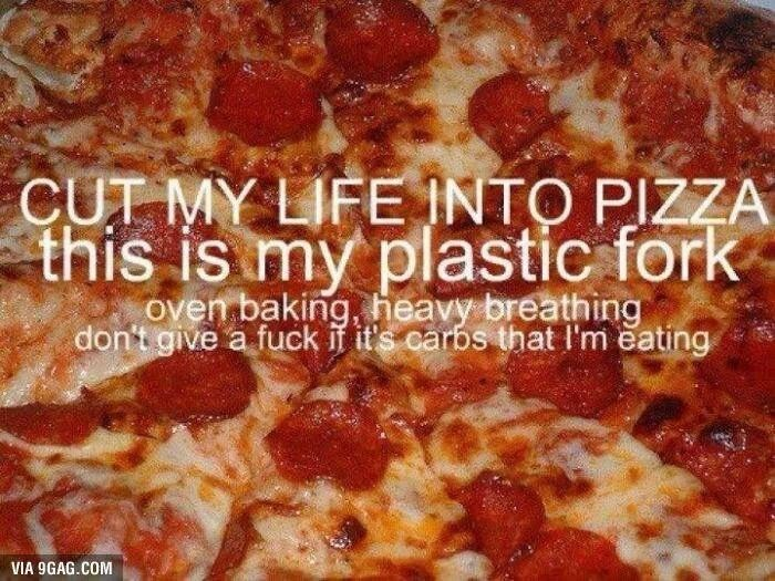 Dish - CUT MY LIFE INTO PIZZA this is my plastic fork oven baking, heavy breathing don't give a fuck if it's carbs that I'm eating VIA 9GAG.COM