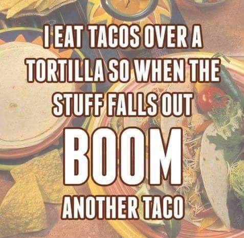 Text - IEAT TACOS OVER A TORTILLA SO WHEN THE STUFF FALLS OUT BOOM ANOTHER TACO