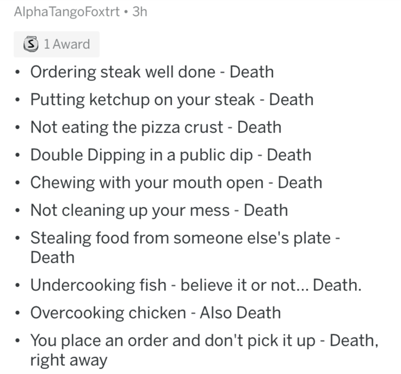 Text - Alpha TangoFoxtrt • 3h 3 1 Award Ordering steak well done - Death Putting ketchup on your steak - Death • Not eating the pizza crust - Death Double Dipping in a public dip - Death • Chewing with your mouth open - Death • Not cleaning up your mess - Death Stealing food from someone else's plate - Death • Undercooking fish - believe it or not... Death. Overcooking chicken - Also Death You place an order and don't pick it up - Death, right away