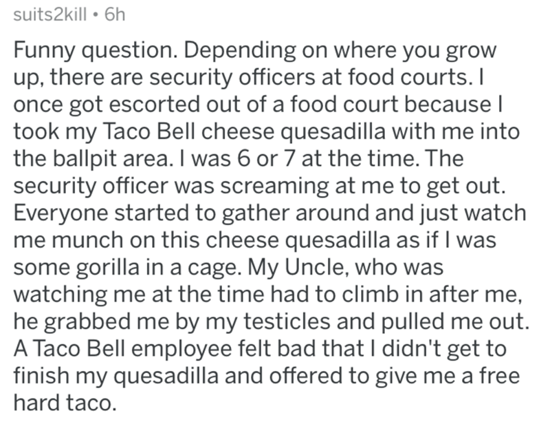Text - suits2kill • 6h Funny question. Depending on where you grow up, there are security officers at food courts. I once got escorted out of a food court because I took my Taco Bell cheese quesadilla with me into the ballpit area. I was 6 or 7 at the time. The security officer was screaming at me to get out. Everyone started to gather around and just watch me munch on this cheese quesadilla as if I was some gorilla in a cage. My Uncle, who was watching me at the time had to climb in after me, h