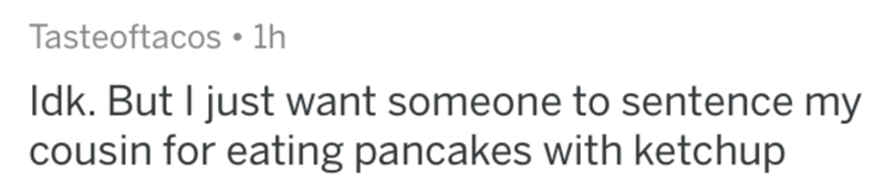 Text - Tasteoftacos • 1h Idk. But I just want someone to sentence my cousin for eating pancakes with ketchup