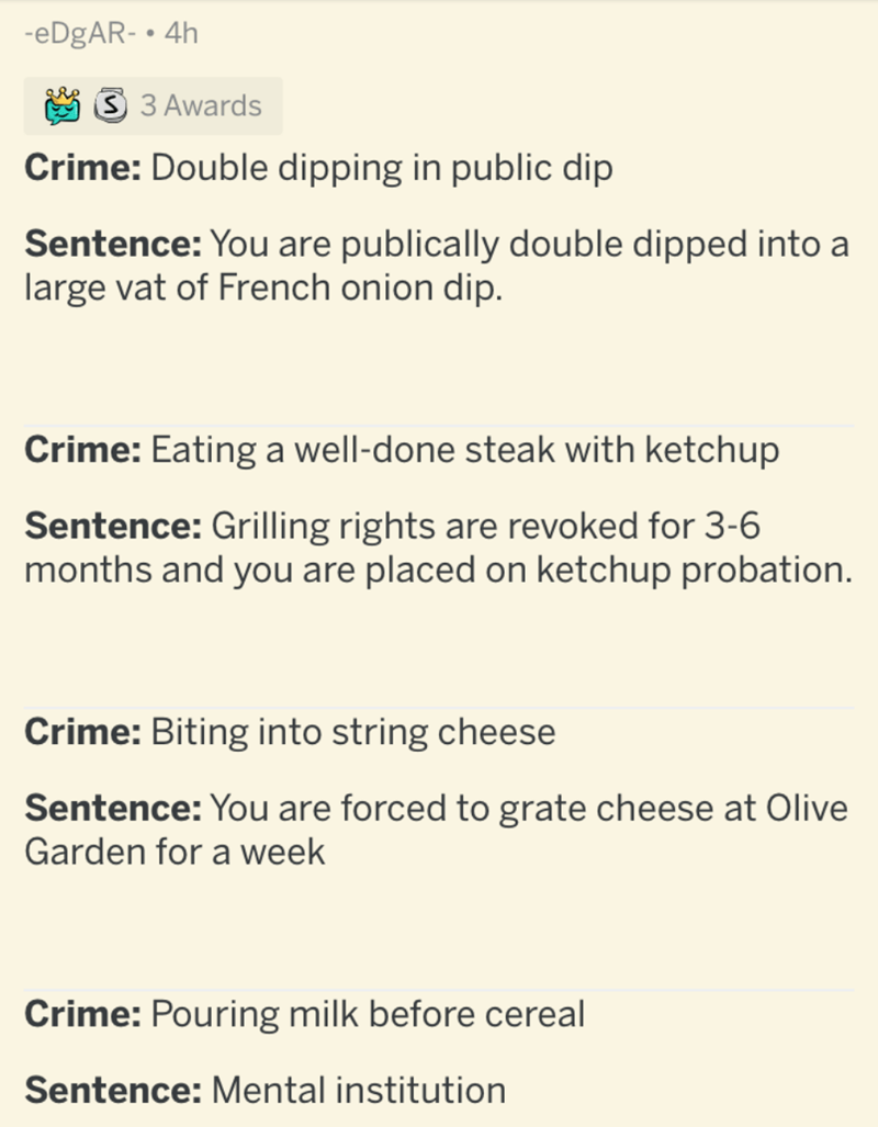 Text - -EDGAR- • 4h 3 3 Awards Crime: Double dipping in public dip Sentence: You are publically double dipped into a large vat of French onion dip. Crime: Eating a well-done steak with ketchup Sentence: Grilling rights are revoked for 3-6 months and you are placed on ketchup probation. Crime: Biting into string cheese Sentence: You are forced to grate cheese at Olive Garden for a week Crime: Pouring milk before cereal Sentence: Mental institution
