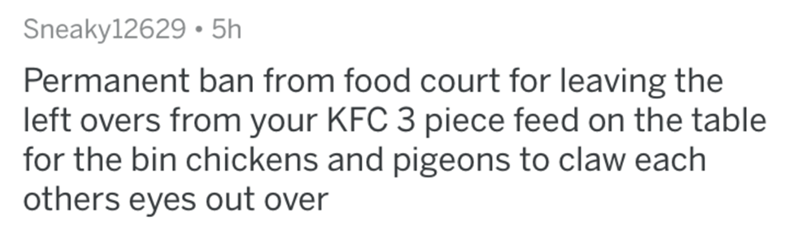 Text - Sneaky12629 • 5h Permanent ban from food court for leaving the left overs from your KFC 3 piece feed on the table for the bin chickens and pigeons to claw each others eyes out over