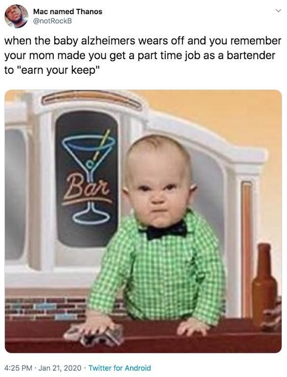 "Product - Mac named Thanos @notRockB when the baby alzheimers wears off and you remember your mom made you get a part time job as a bartender to ""earn your keep"" Bar 4:25 PM · Jan 21, 2020 · Twitter for Android"