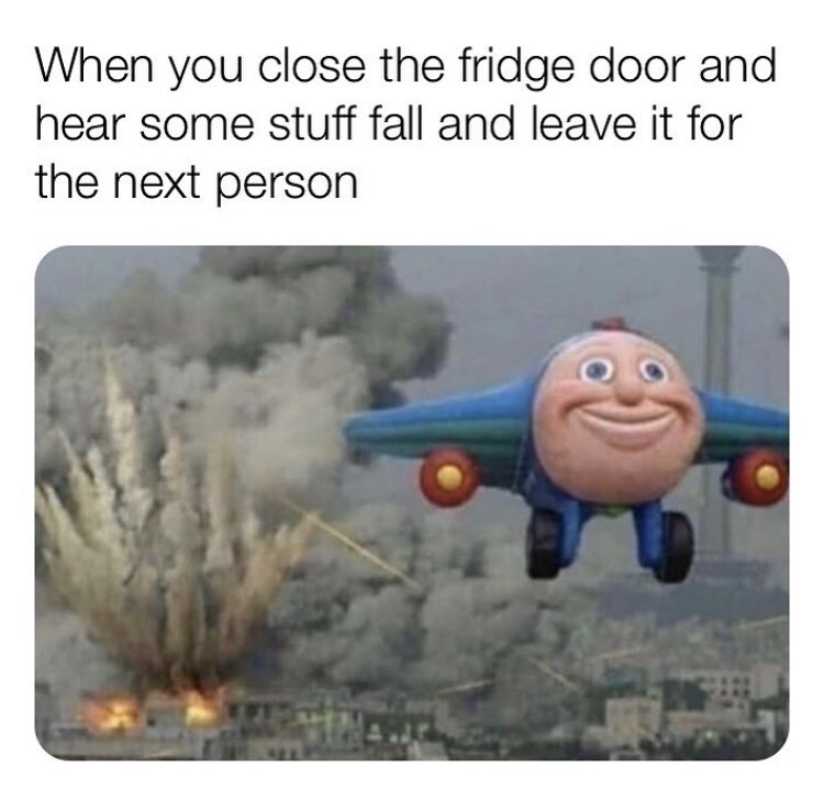 Cartoon - When you close the fridge door and hear some stuff fall and leave it for the next person