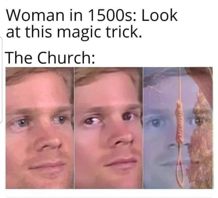 Face - Woman in 1500s: Look at this magic trick. The Church: