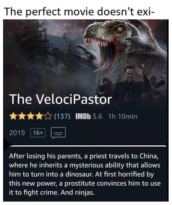 Photo caption - The perfect movie doesn't exi- The VelociPastor (137) IMDb 5.6 1h 10min 2019 16+ After losing his parents, a priest travels to China, where he inherits a mysterious ability that allows him to turn into a dinosaur. At first horrified by this new power, a prostitute convinces him to use it to fight crime. And ninjas.